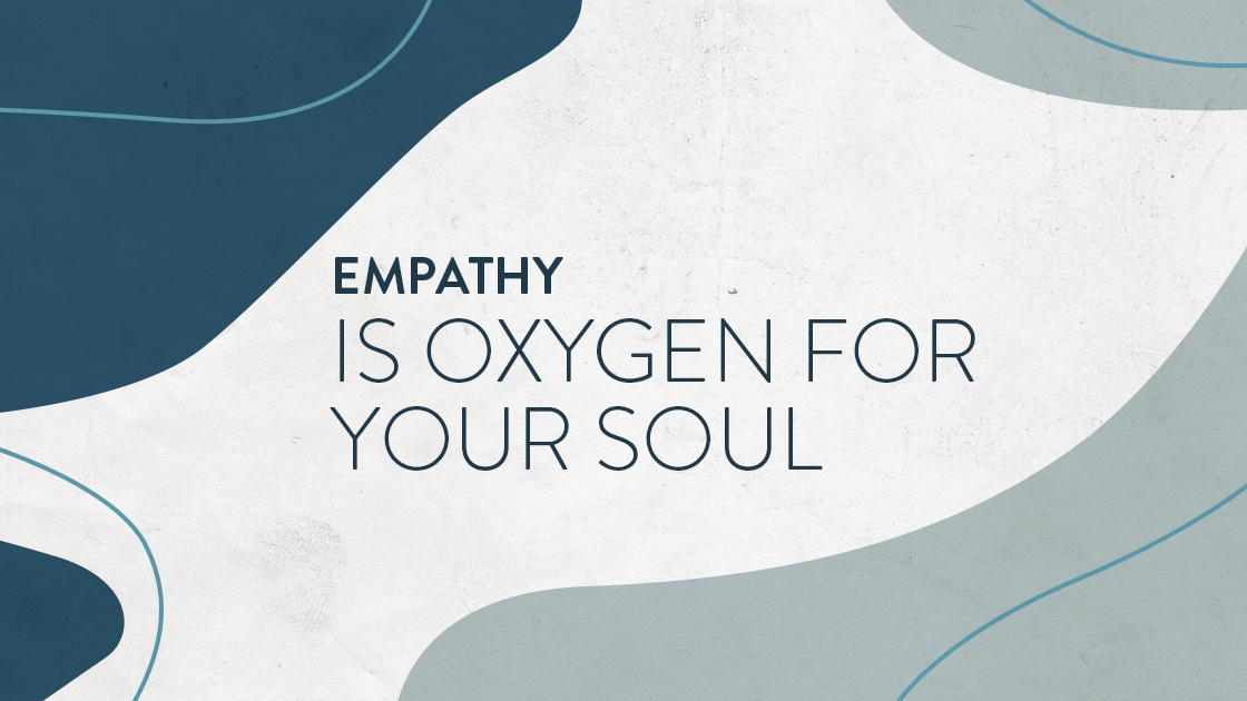 Empathy is Oxygen for Your Soul