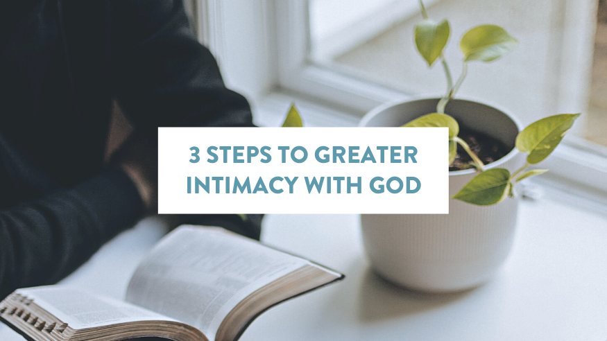 3 Steps to Greater Intimacy with God